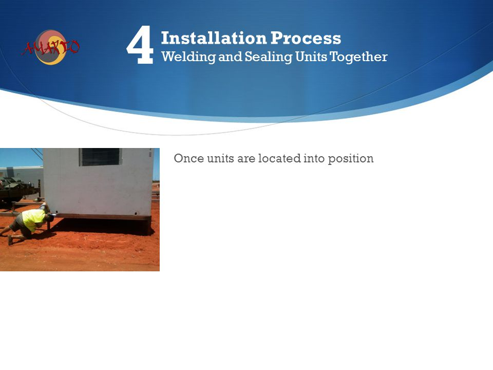 Once units are located into position Installation Process Welding and Sealing Units Together 4