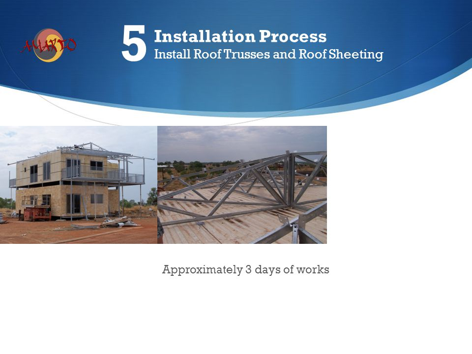 Approximately 3 days of works Installation Process Install Roof Trusses and Roof Sheeting 5
