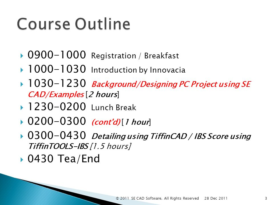  0900-1000 Registration / Breakfast  1000-1030 Introduction by Innovacia  1030-1230 Background/Designing PC Project using SE CAD/Examples [2 hours]  1230-0200 Lunch Break  0200-0300 (cont d) [1 hour]  0300-0430 Detailing using TiffinCAD / IBS Score using TiffinTOOLS-IBS [1.5 hours]  0430 Tea/End 3 28 Dec 2011 © 2011 SE CAD Software.