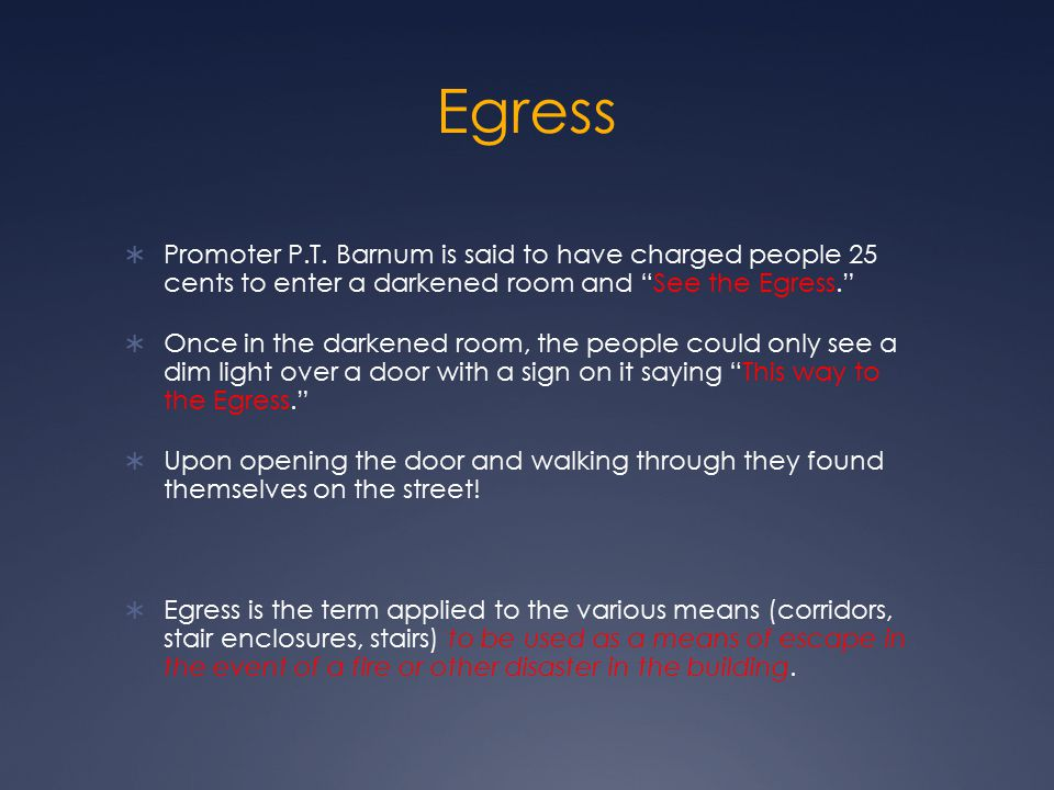 "Egress  Promoter P.T. Barnum is said to have charged people 25 cents to enter a darkened room and ""See the Egress.""  Once in the darkened room, the"