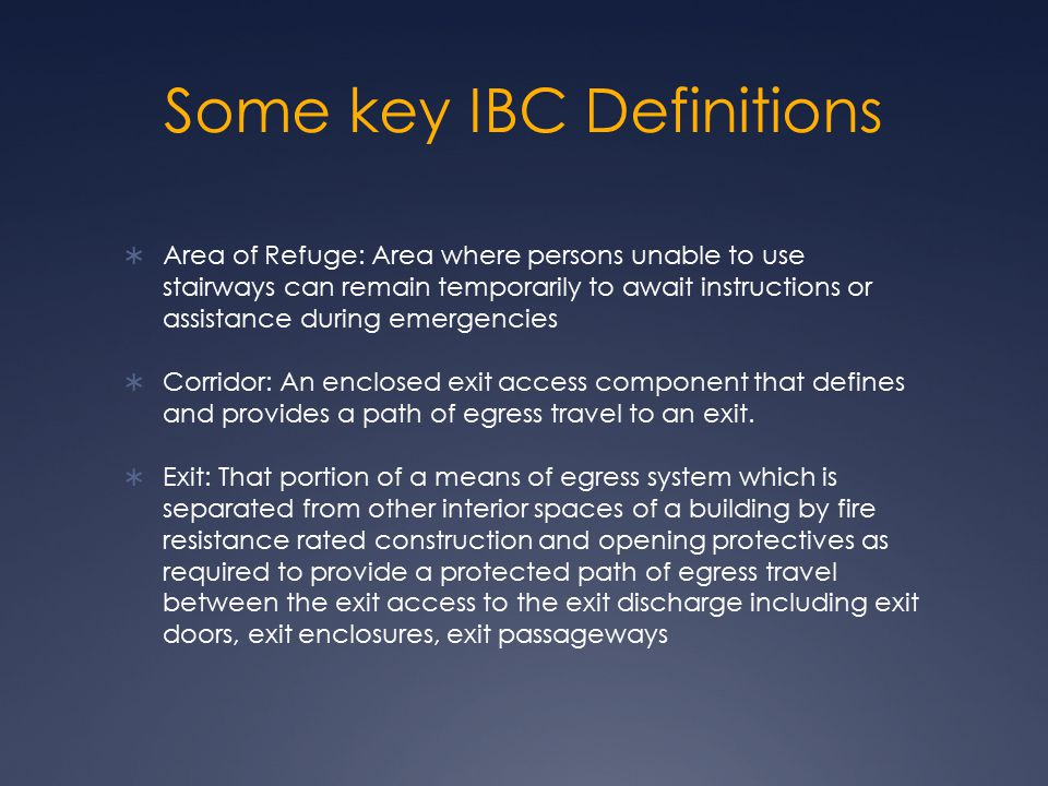 Some key IBC Definitions  Area of Refuge: Area where persons unable to use stairways can remain temporarily to await instructions or assistance durin