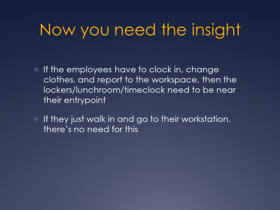 Now you need the insight  If the employees have to clock in, change clothes, and report to the workspace, then the lockers/lunchroom/timeclock need t
