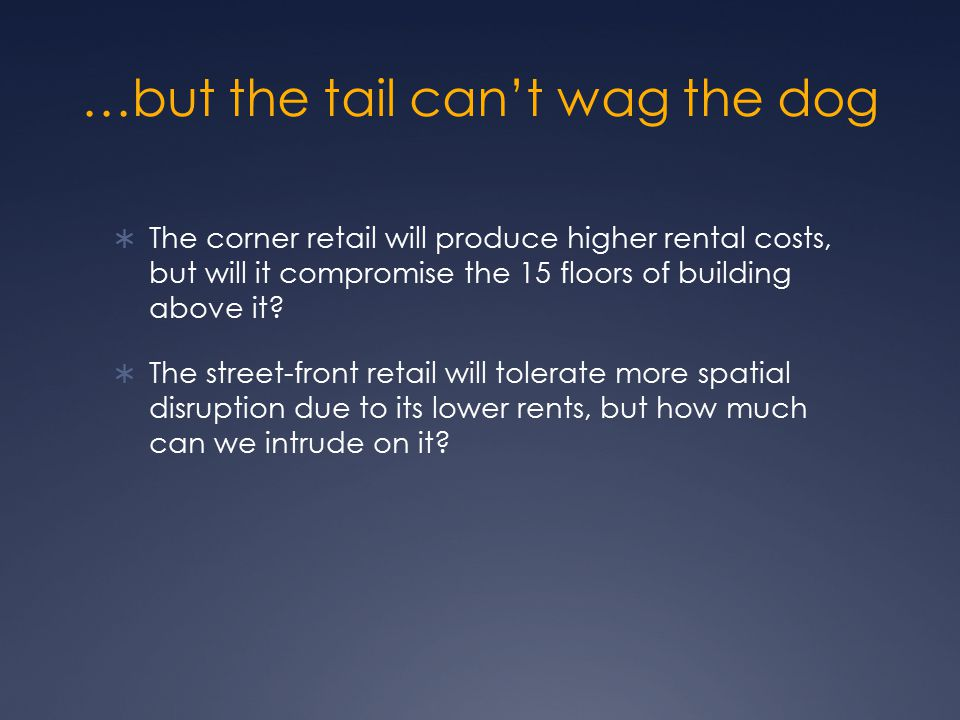 …but the tail can't wag the dog  The corner retail will produce higher rental costs, but will it compromise the 15 floors of building above it?  The