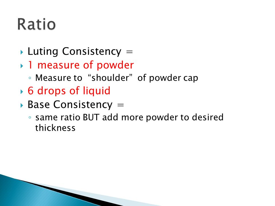  Luting Consistency =  1 measure of powder ◦ Measure to shoulder of powder cap  6 drops of liquid  Base Consistency = ◦ same ratio BUT add more powder to desired thickness