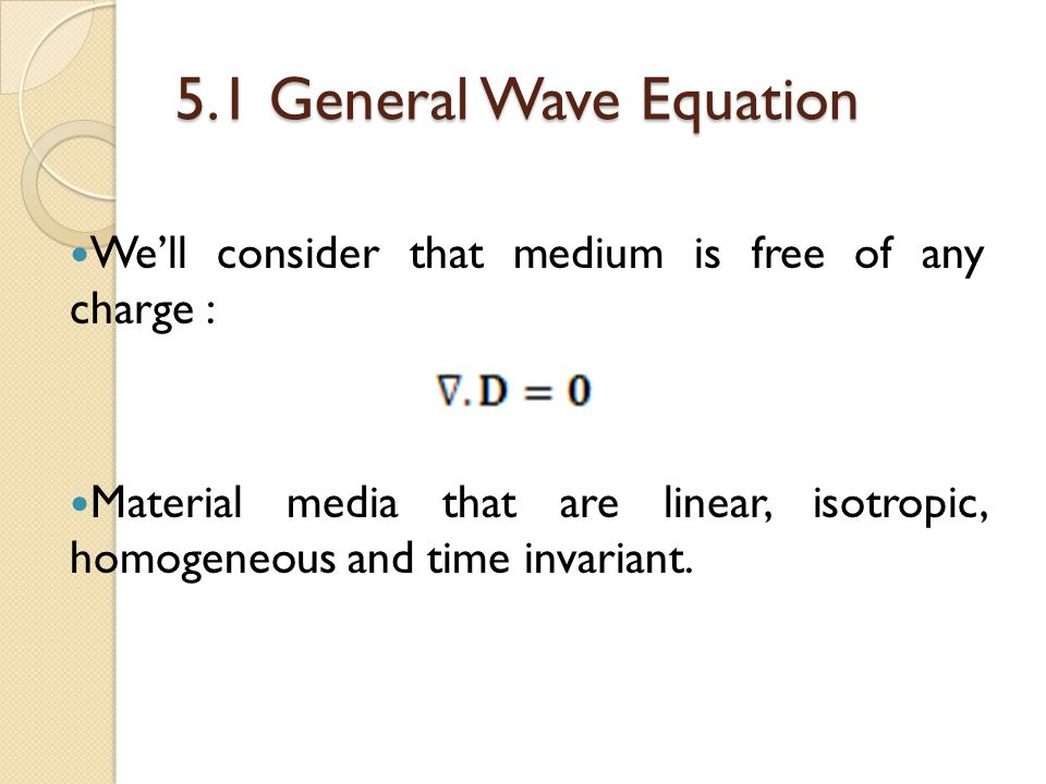 5.1 General Wave Equation We'll consider that medium is free of any charge : Material media that are linear, isotropic, homogeneous and time invariant.