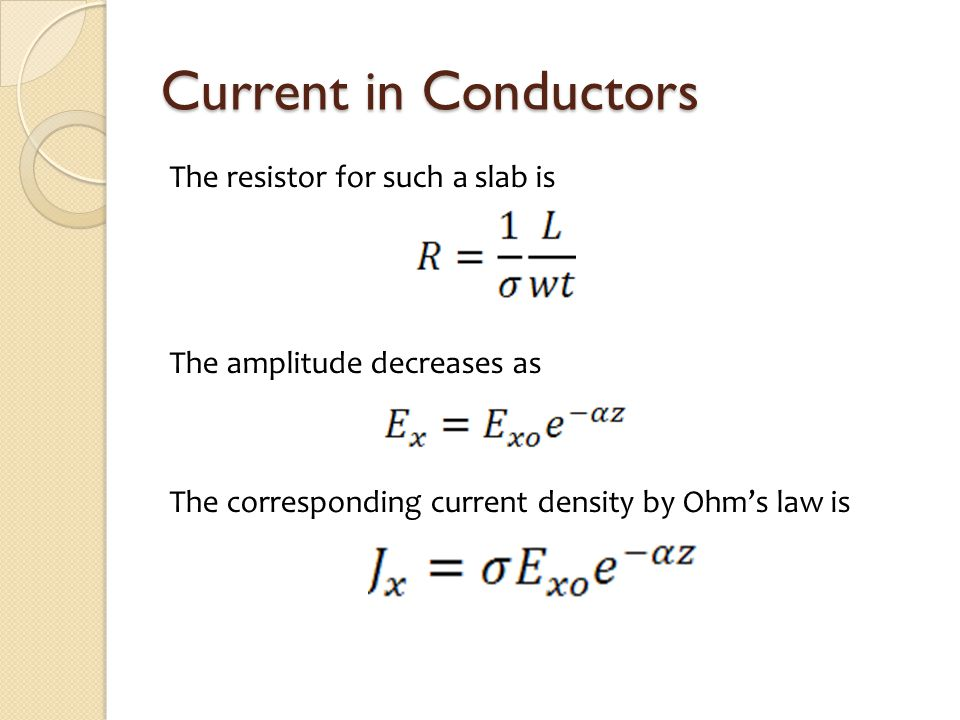 Current in Conductors The resistor for such a slab is The amplitude decreases as The corresponding current density by Ohm's law is