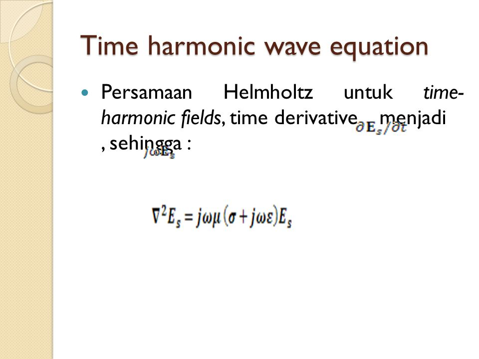 Time harmonic wave equation Persamaan Helmholtz untuk time- harmonic fields, time derivative menjadi, sehingga :