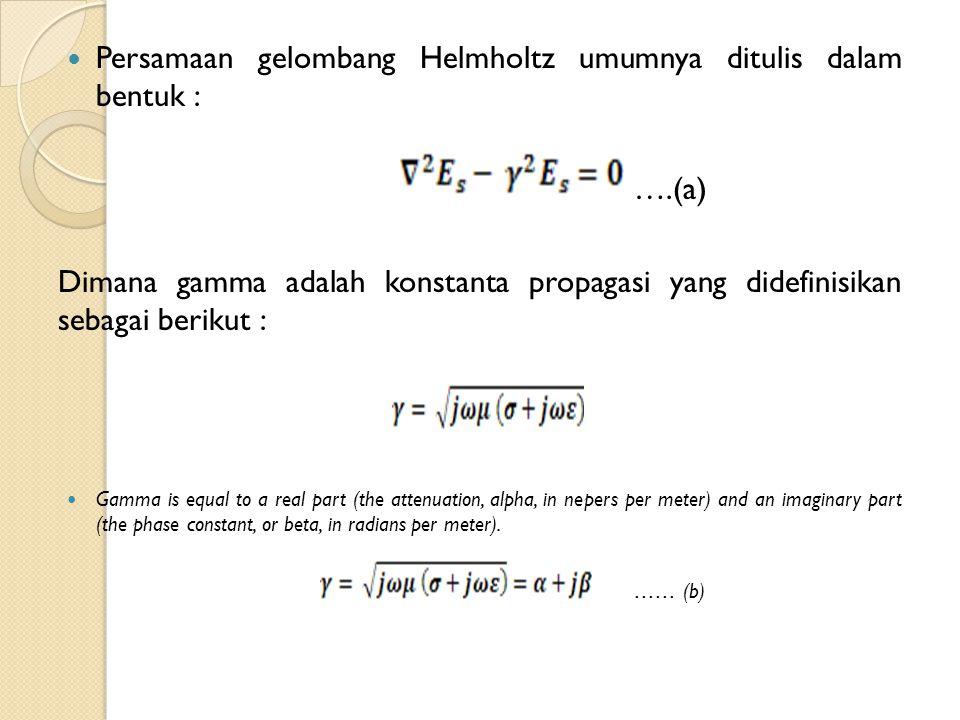 Persamaan gelombang Helmholtz umumnya ditulis dalam bentuk : ….(a) Dimana gamma adalah konstanta propagasi yang didefinisikan sebagai berikut : Gamma is equal to a real part (the attenuation, alpha, in nepers per meter) and an imaginary part (the phase constant, or beta, in radians per meter).