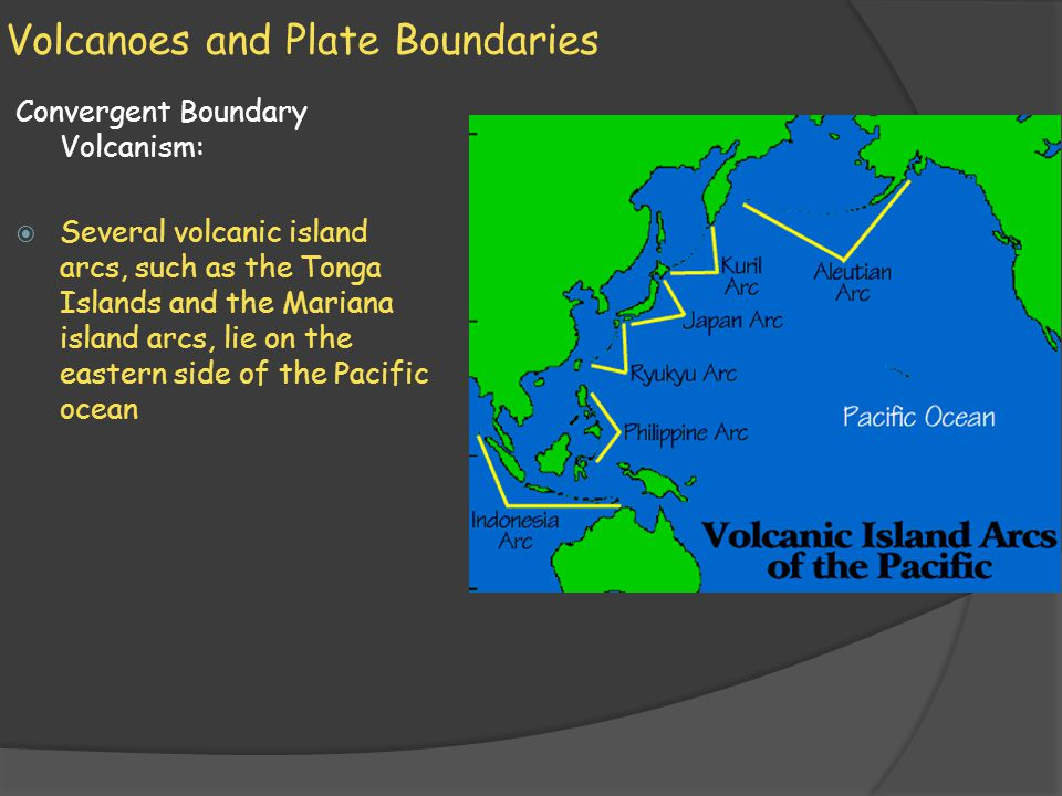 Volcanoes and Plate Boundaries Convergent Boundary Volcanism:  Several volcanic island arcs, such as the Tonga Islands and the Mariana island arcs, l