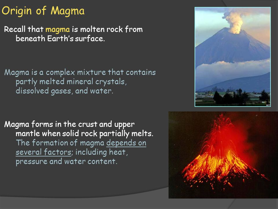 Origin of Magma Recall that magma is molten rock from beneath Earth's surface. Magma is a complex mixture that contains partly melted mineral crystals