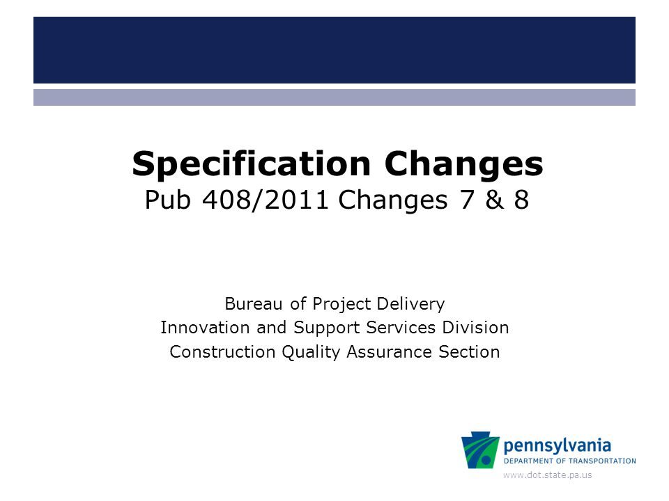 www.dot.state.pa.us Bureau of Project Delivery Innovation and Support Services Division Construction Quality Assurance Section Specification Changes Pub 408/2011 Changes 7 & 8
