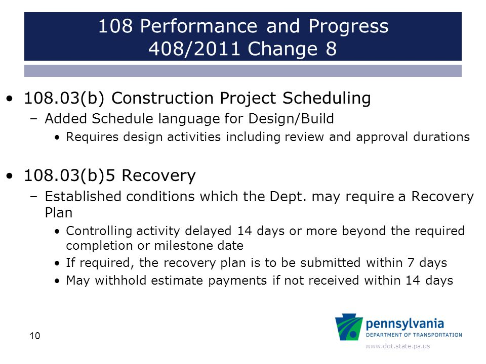 www.dot.state.pa.us 108 Performance and Progress 408/2011 Change 8 108.03(b) Construction Project Scheduling –Added Schedule language for Design/Build Requires design activities including review and approval durations 108.03(b)5 Recovery –Established conditions which the Dept.