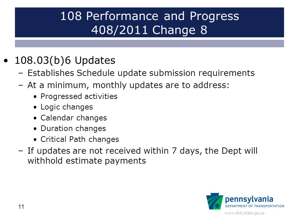 www.dot.state.pa.us 108 Performance and Progress 408/2011 Change 8 108.03(b)6 Updates –Establishes Schedule update submission requirements –At a minimum, monthly updates are to address: Progressed activities Logic changes Calendar changes Duration changes Critical Path changes –If updates are not received within 7 days, the Dept will withhold estimate payments 11