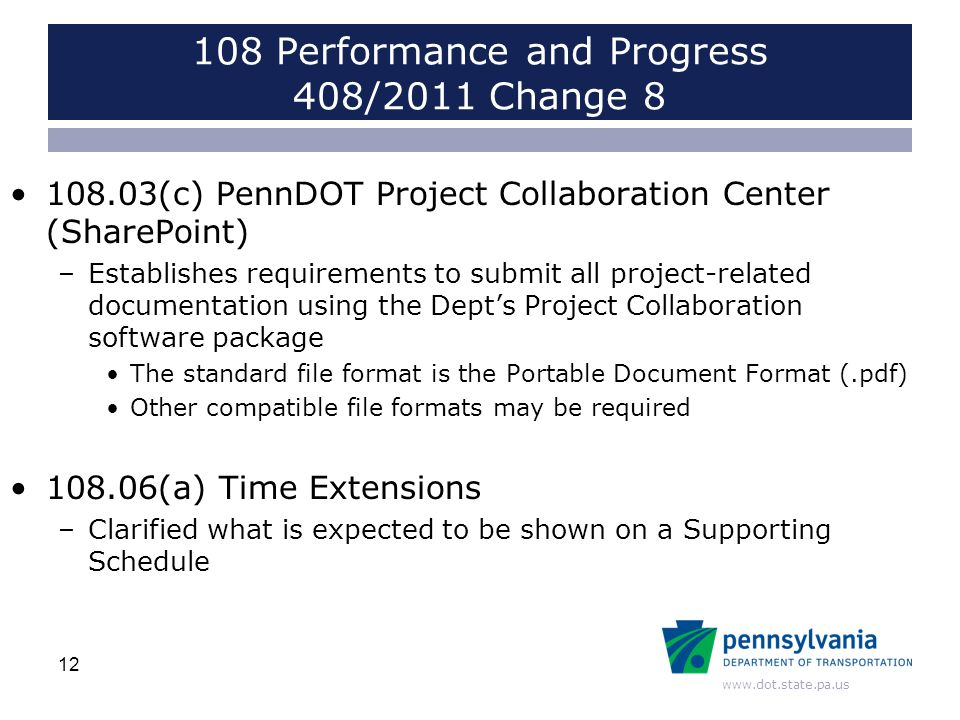 www.dot.state.pa.us 108 Performance and Progress 408/2011 Change 8 108.03(c) PennDOT Project Collaboration Center (SharePoint) –Establishes requirements to submit all project-related documentation using the Dept's Project Collaboration software package The standard file format is the Portable Document Format (.pdf) Other compatible file formats may be required 108.06(a) Time Extensions –Clarified what is expected to be shown on a Supporting Schedule 12