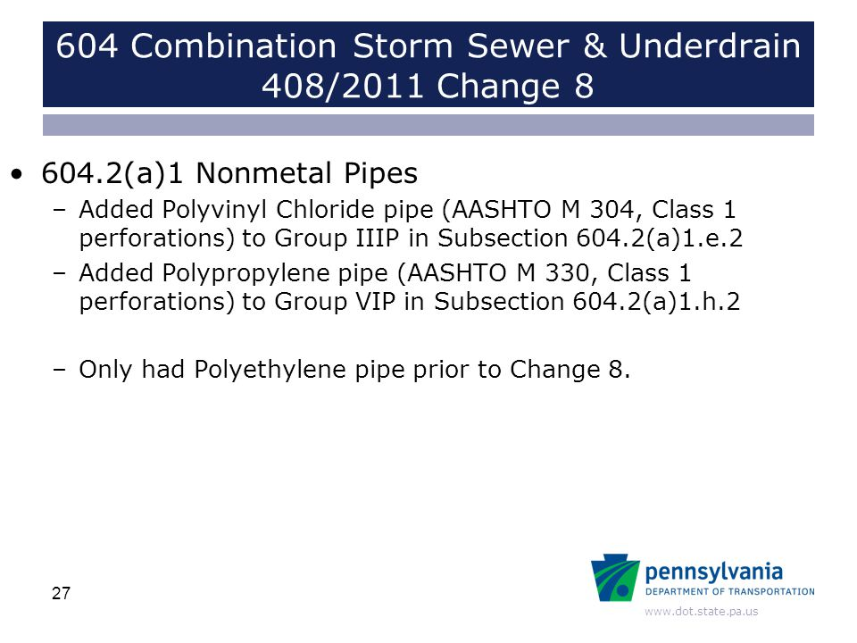 www.dot.state.pa.us 604 Combination Storm Sewer & Underdrain 408/2011 Change 8 604.2(a)1 Nonmetal Pipes –Added Polyvinyl Chloride pipe (AASHTO M 304, Class 1 perforations) to Group IIIP in Subsection 604.2(a)1.e.2 –Added Polypropylene pipe (AASHTO M 330, Class 1 perforations) to Group VIP in Subsection 604.2(a)1.h.2 –Only had Polyethylene pipe prior to Change 8.