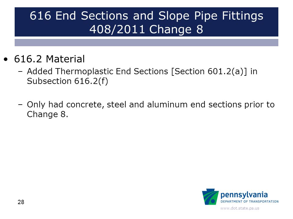 www.dot.state.pa.us 616 End Sections and Slope Pipe Fittings 408/2011 Change 8 616.2 Material –Added Thermoplastic End Sections [Section 601.2(a)] in Subsection 616.2(f) –Only had concrete, steel and aluminum end sections prior to Change 8.