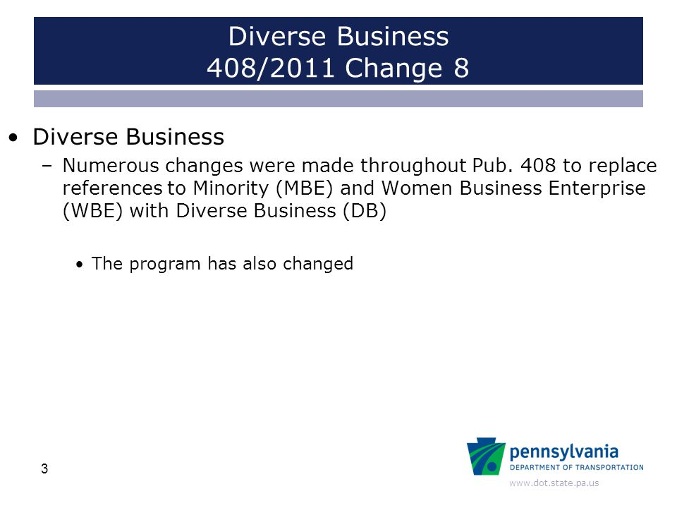 www.dot.state.pa.us Diverse Business 408/2011 Change 8 Diverse Business –Numerous changes were made throughout Pub. 408 to replace references to Minor