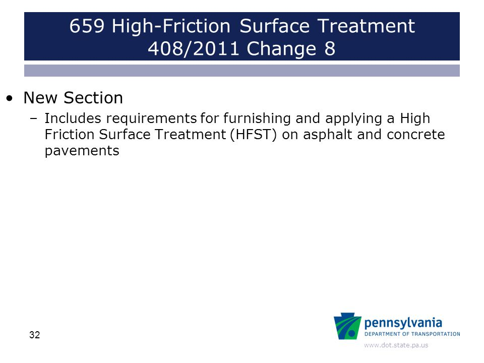 www.dot.state.pa.us 659 High-Friction Surface Treatment 408/2011 Change 8 New Section –Includes requirements for furnishing and applying a High Friction Surface Treatment (HFST) on asphalt and concrete pavements 32