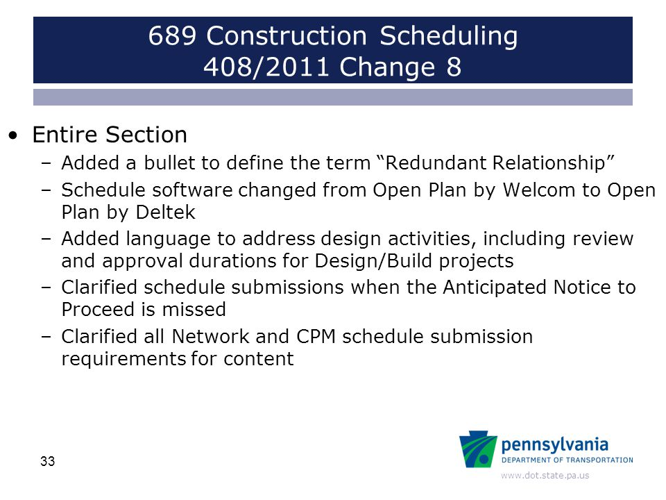 www.dot.state.pa.us 689 Construction Scheduling 408/2011 Change 8 Entire Section –Added a bullet to define the term Redundant Relationship –Schedule software changed from Open Plan by Welcom to Open Plan by Deltek –Added language to address design activities, including review and approval durations for Design/Build projects –Clarified schedule submissions when the Anticipated Notice to Proceed is missed –Clarified all Network and CPM schedule submission requirements for content 33
