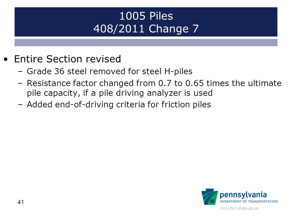 www.dot.state.pa.us Entire Section revised –Grade 36 steel removed for steel H-piles –Resistance factor changed from 0.7 to 0.65 times the ultimate pile capacity, if a pile driving analyzer is used –Added end-of-driving criteria for friction piles 41 1005 Piles 408/2011 Change 7
