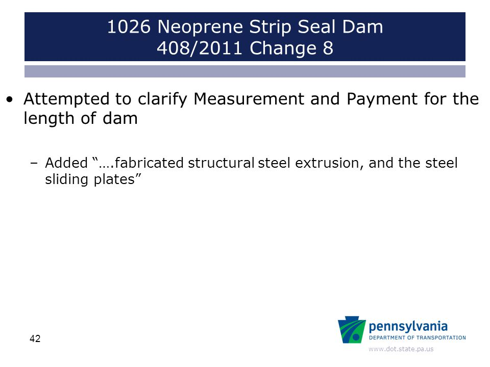 www.dot.state.pa.us Attempted to clarify Measurement and Payment for the length of dam –Added ….fabricated structural steel extrusion, and the steel sliding plates 42 1026 Neoprene Strip Seal Dam 408/2011 Change 8