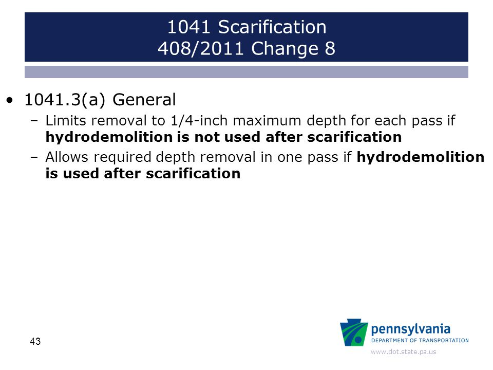 www.dot.state.pa.us 1041.3(a) General –Limits removal to 1/4-inch maximum depth for each pass if hydrodemolition is not used after scarification –Allows required depth removal in one pass if hydrodemolition is used after scarification 43 1041 Scarification 408/2011 Change 8