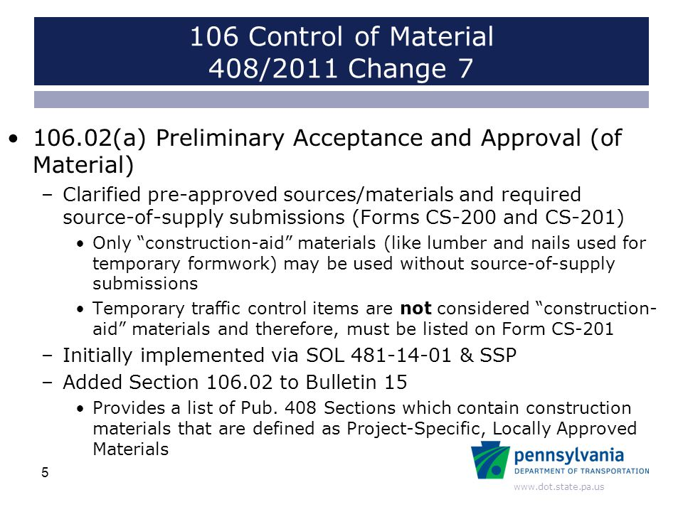 www.dot.state.pa.us 106 Control of Material 408/2011 Change 7 106.02(a) Preliminary Acceptance and Approval (of Material) –Clarified pre-approved sources/materials and required source-of-supply submissions (Forms CS-200 and CS-201) Only construction-aid materials (like lumber and nails used for temporary formwork) may be used without source-of-supply submissions Temporary traffic control items are not considered construction- aid materials and therefore, must be listed on Form CS-201 –Initially implemented via SOL 481-14-01 & SSP –Added Section 106.02 to Bulletin 15 Provides a list of Pub.