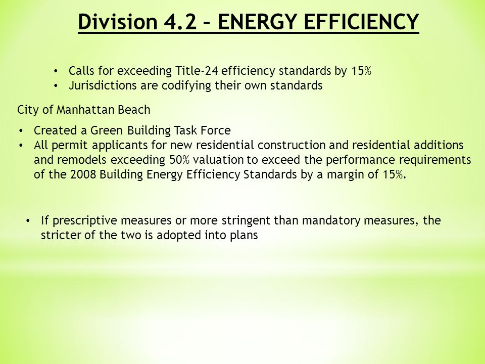 Division 4.2 – ENERGY EFFICIENCY Calls for exceeding Title-24 efficiency standards by 15% Jurisdictions are codifying their own standards City of Manhattan Beach Created a Green Building Task Force All permit applicants for new residential construction and residential additions and remodels exceeding 50% valuation to exceed the performance requirements of the 2008 Building Energy Efficiency Standards by a margin of 15%.