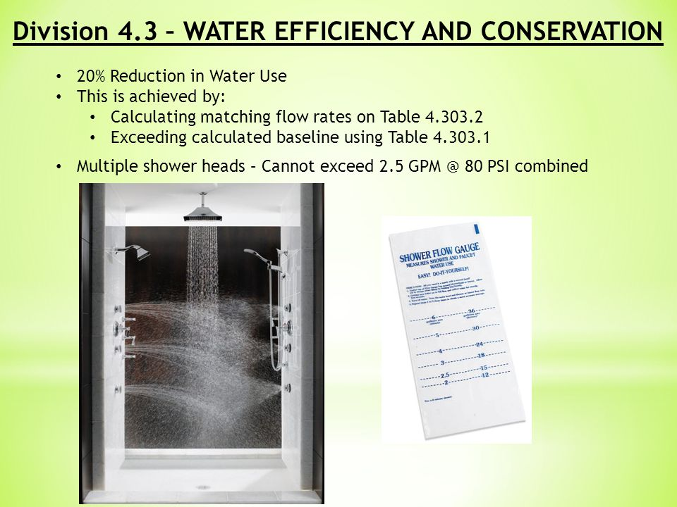 Division 4.3 – WATER EFFICIENCY AND CONSERVATION 20% Reduction in Water Use This is achieved by: Calculating matching flow rates on Table 4.303.2 Exceeding calculated baseline using Table 4.303.1 Multiple shower heads – Cannot exceed 2.5 GPM @ 80 PSI combined