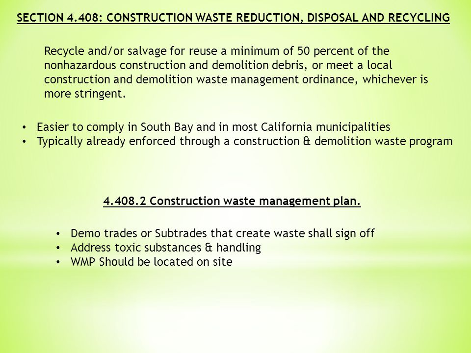 SECTION 4.408: CONSTRUCTION WASTE REDUCTION, DISPOSAL AND RECYCLING Recycle and/or salvage for reuse a minimum of 50 percent of the nonhazardous construction and demolition debris, or meet a local construction and demolition waste management ordinance, whichever is more stringent.