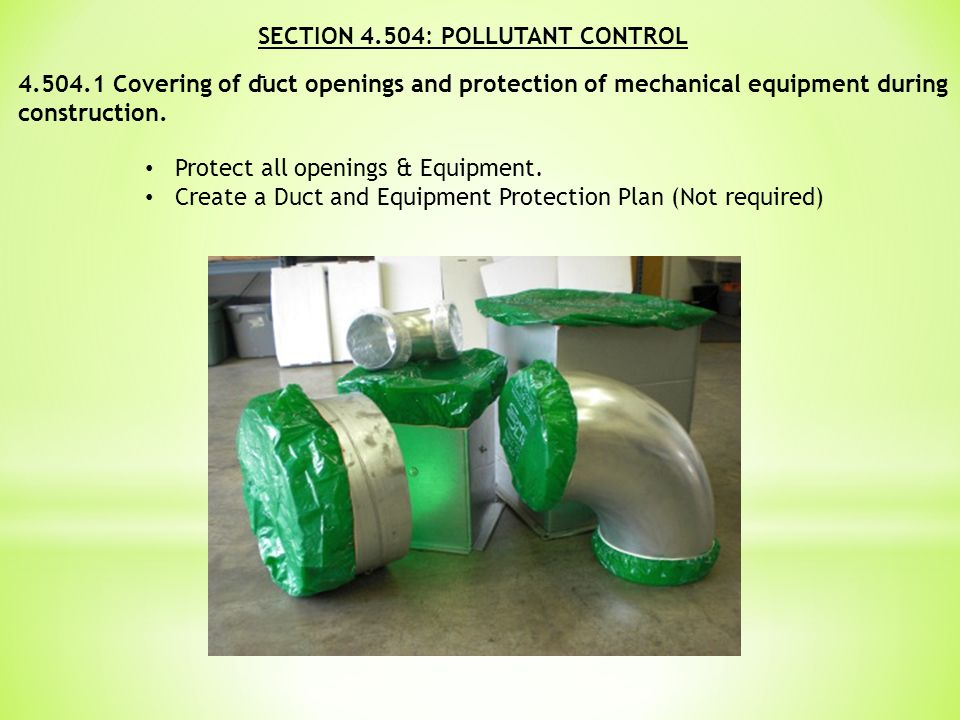 SECTION 4.504: POLLUTANT CONTROL 4.504.1 Covering of duct openings and protection of mechanical equipment during construction.