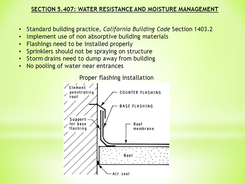 SECTION 5.407: WATER RESISTANCE AND MOISTURE MANAGEMENT Standard building practice, California Building Code Section 1403.2 Implement use of non absorptive building materials Flashings need to be installed properly Sprinklers should not be spraying on structure Storm drains need to dump away from building No pooling of water near entrances Proper flashing installation