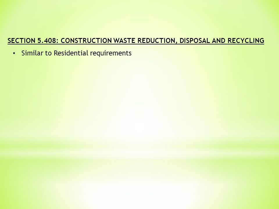 SECTION 5.408: CONSTRUCTION WASTE REDUCTION, DISPOSAL AND RECYCLING Similar to Residential requirements