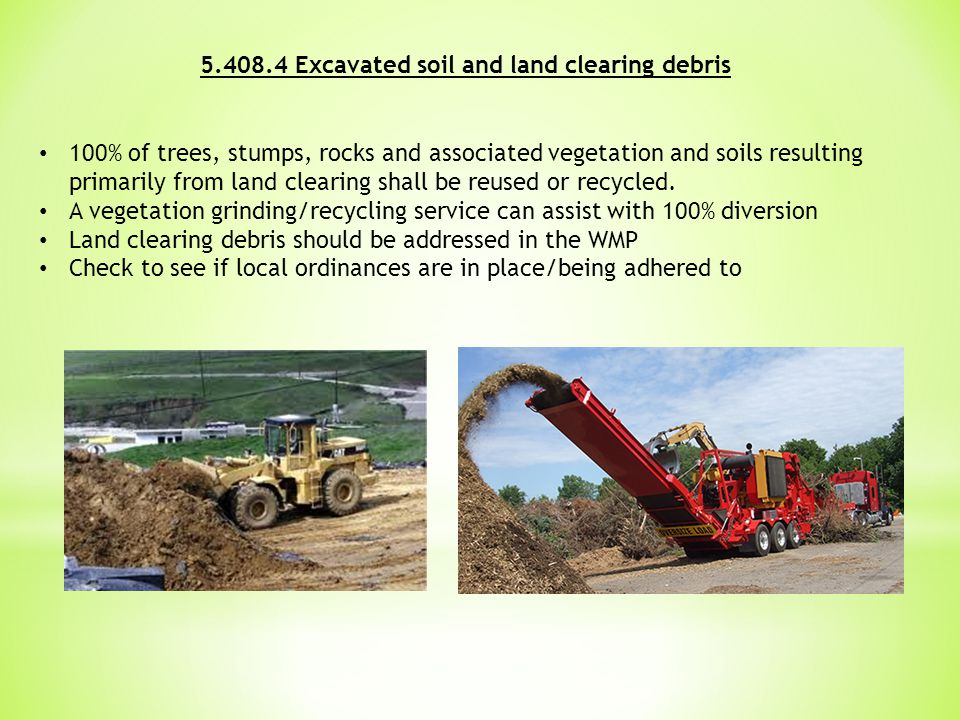 5.408.4 Excavated soil and land clearing debris 100% of trees, stumps, rocks and associated vegetation and soils resulting primarily from land clearing shall be reused or recycled.