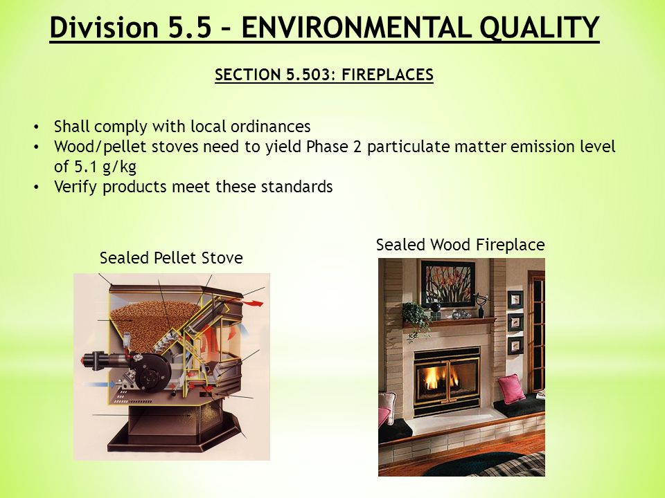 Division 5.5 – ENVIRONMENTAL QUALITY SECTION 5.503: FIREPLACES Shall comply with local ordinances Wood/pellet stoves need to yield Phase 2 particulate matter emission level of 5.1 g/kg Verify products meet these standards Sealed Pellet Stove Sealed Wood Fireplace