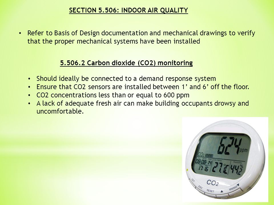 SECTION 5.506: INDOOR AIR QUALITY Refer to Basis of Design documentation and mechanical drawings to verify that the proper mechanical systems have been installed 5.506.2 Carbon dioxide (CO2) monitoring Should ideally be connected to a demand response system Ensure that CO2 sensors are installed between 1' and 6' off the floor.