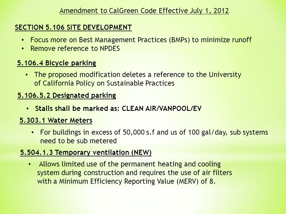 Amendment to CalGreen Code Effective July 1, 2012 SECTION 5.106 SITE DEVELOPMENT Focus more on Best Management Practices (BMPs) to minimize runoff Remove reference to NPDES 5.106.4 Bicycle parking The proposed modification deletes a reference to the University of California Policy on Sustainable Practices 5.106.5.2 Designated parking Stalls shall be marked as: CLEAN AIR/VANPOOL/EV 5.303.1 Water Meters For buildings in excess of 50,000 s.f and us of 100 gal/day, sub systems need to be sub metered 5.504.1.3 Temporary ventilation (NEW) Allows limited use of the permanent heating and cooling system during construction and requires the use of air filters with a Minimum Efficiency Reporting Value (MERV) of 8.