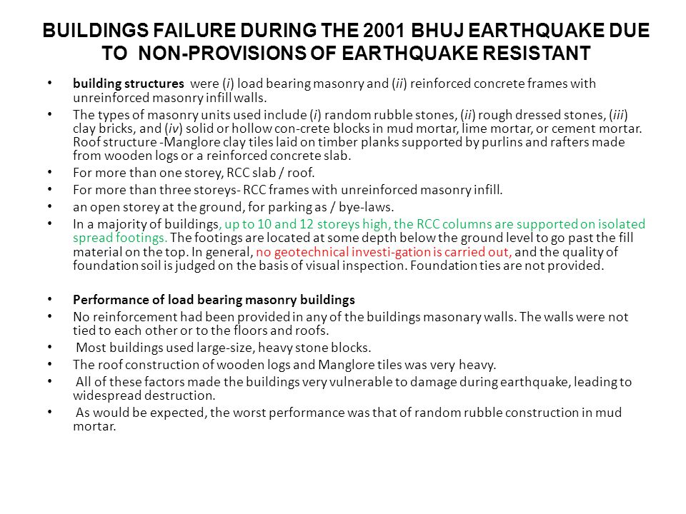 BUILDINGS FAILURE DURING THE 2001 BHUJ EARTHQUAKE DUE TO NON-PROVISIONS OF EARTHQUAKE RESISTANT building structures were (i) load bearing masonry and (ii) reinforced concrete frames with unreinforced masonry infill walls.