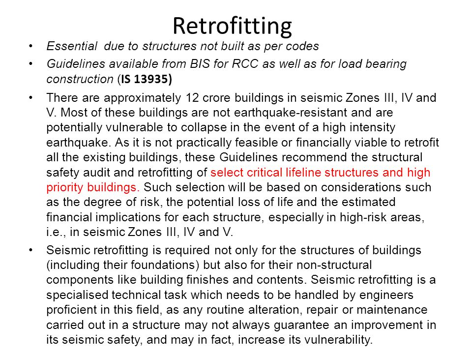 Retrofitting Essential due to structures not built as per codes Guidelines available from BIS for RCC as well as for load bearing construction ( IS 13935) There are approximately 12 crore buildings in seismic Zones III, IV and V.
