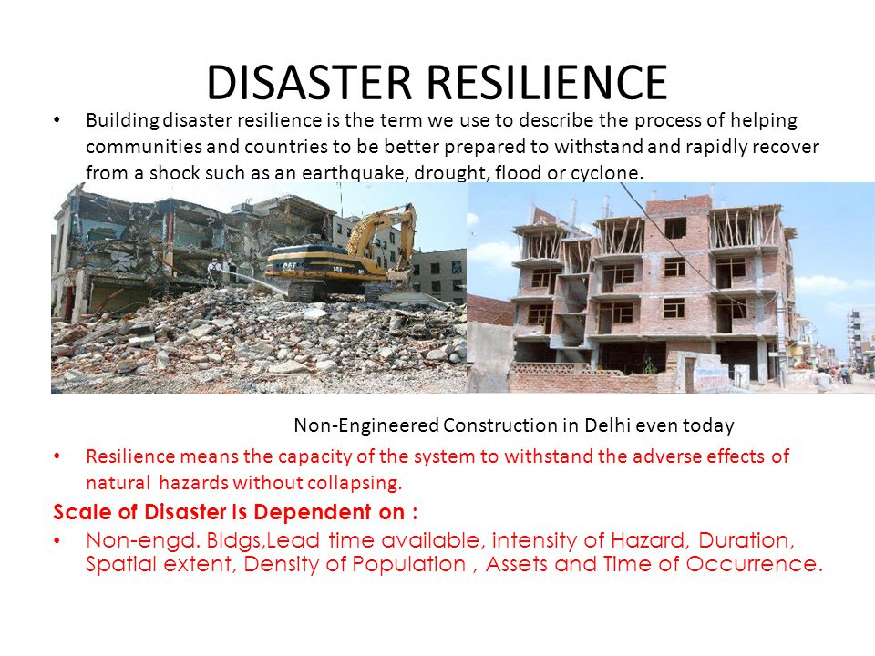 DISASTER RESILIENCE Building disaster resilience is the term we use to describe the process of helping communities and countries to be better prepared to withstand and rapidly recover from a shock such as an earthquake, drought, flood or cyclone.