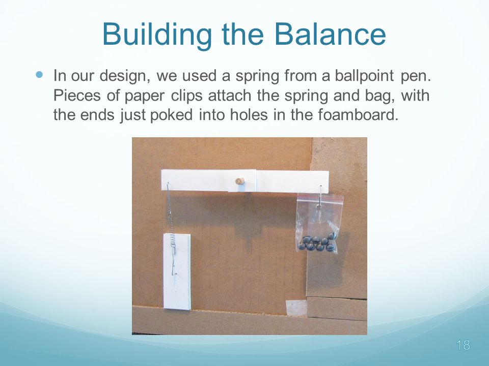 Building the Balance In our design, we used a spring from a ballpoint pen.