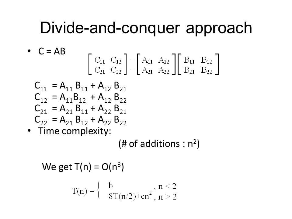 Divide-and-conquer approach C = AB C 11 = A 11 B 11 + A 12 B 21 C 12 = A 11 B 12 + A 12 B 22 C 21 = A 21 B 11 + A 22 B 21 C 22 = A 21 B 12 + A 22 B 22 Time complexity: (# of additions : n 2 ) We get T(n) = O(n 3 )