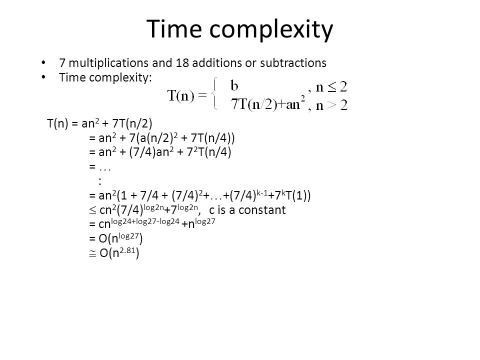 Time complexity 7 multiplications and 18 additions or subtractions Time complexity: T(n) = an 2 + 7T(n/2) = an 2 + 7(a(n/2) 2 + 7T(n/4)) = an 2 + (7/4