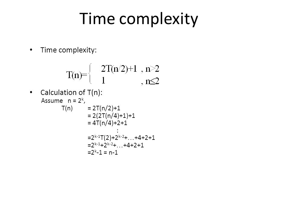 Time complexity: Calculation of T(n): Assume n = 2 k, T(n)= 2T(n/2)+1 = 2(2T(n/4)+1)+1 = 4T(n/4)+2+1 : =2 k-1 T(2)+2 k-2 + … +4+2+1 =2 k-1 +2 k-2 + … +4+2+1 =2 k -1 = n-1 Time complexity