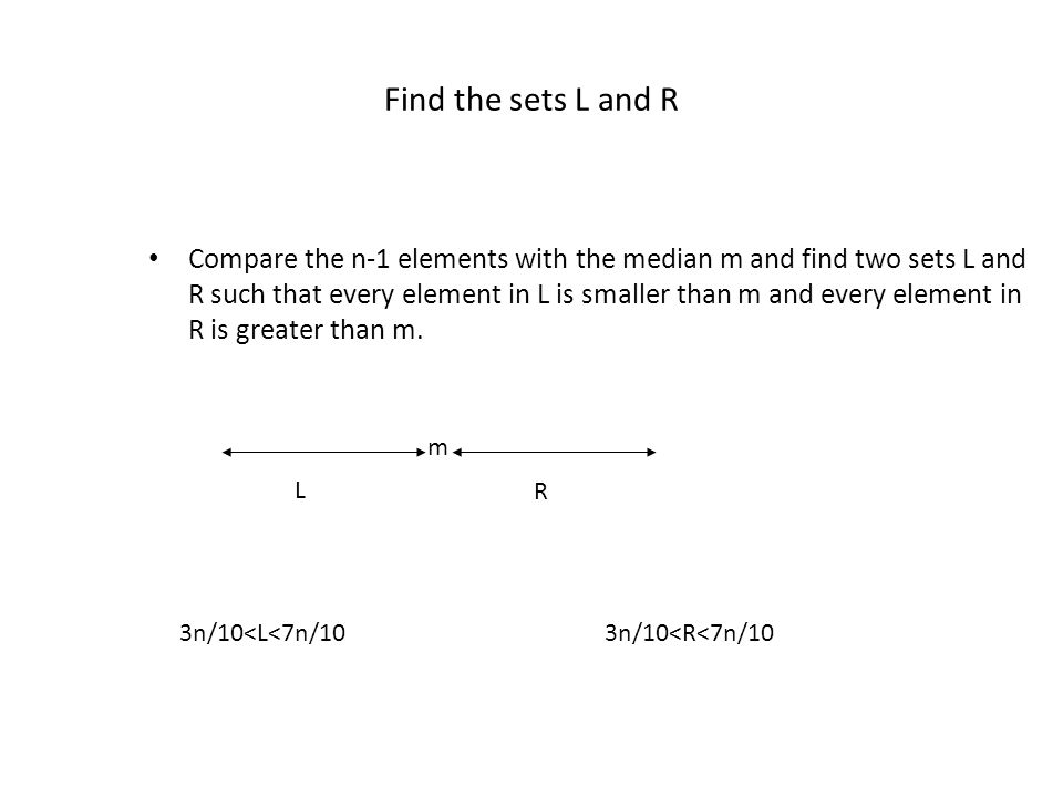 Find the sets L and R Compare the n-1 elements with the median m and find two sets L and R such that every element in L is smaller than m and every el