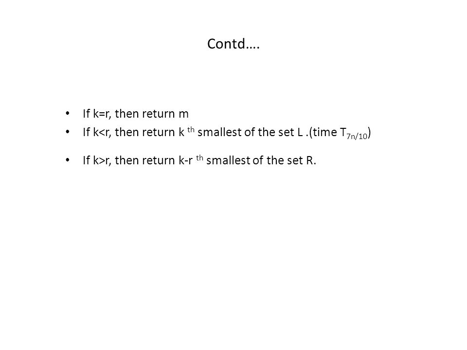 Contd…. If k=r, then return m If k<r, then return k th smallest of the set L.(time T 7n/10 ) If k>r, then return k-r th smallest of the set R.