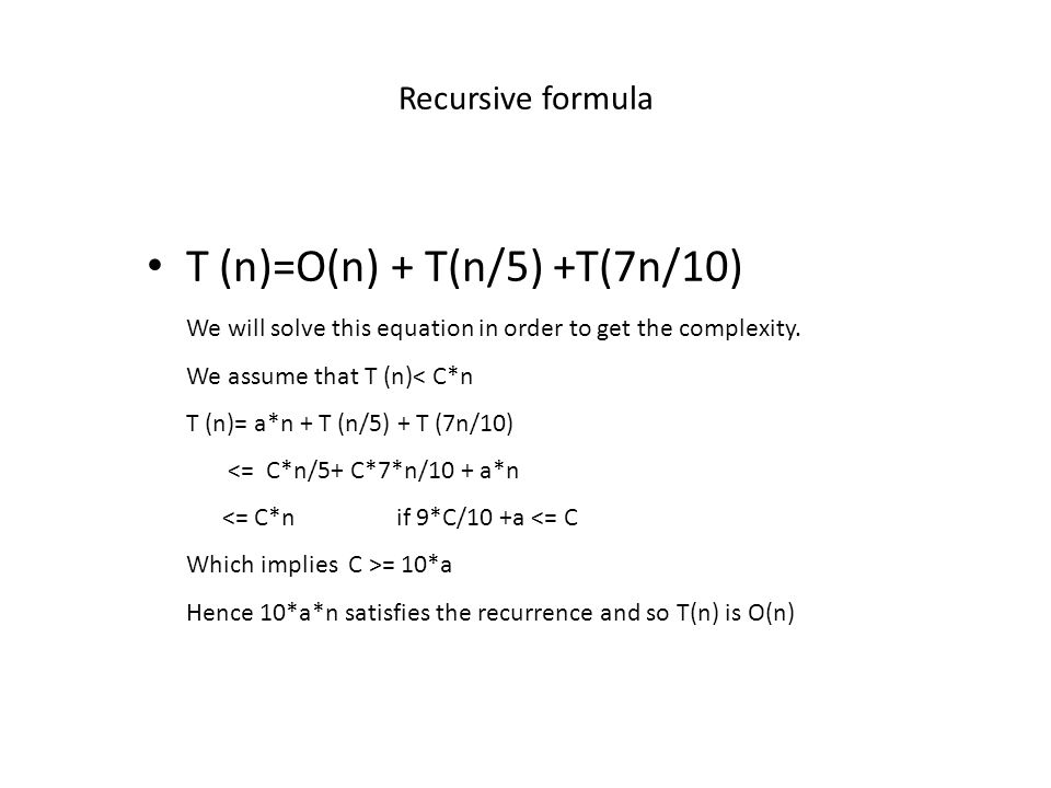 Recursive formula T (n)=O(n) + T(n/5) +T(7n/10) We will solve this equation in order to get the complexity.