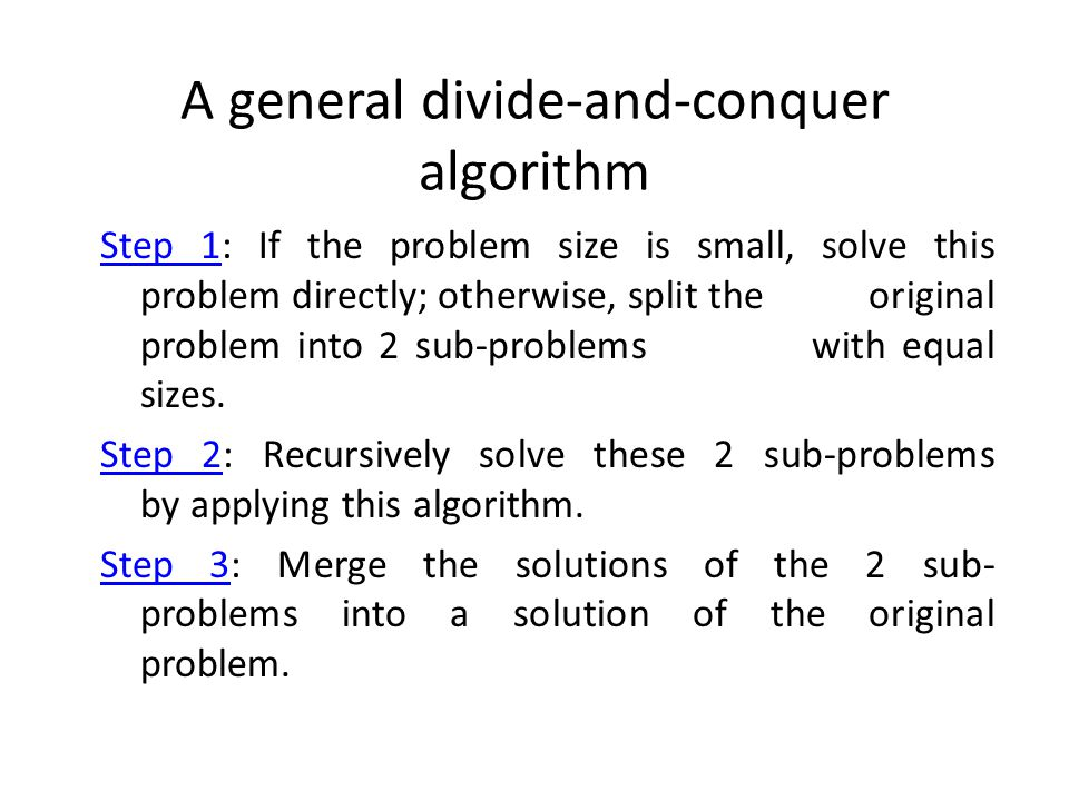 A general divide-and-conquer algorithm Step 1: If the problem size is small, solve this problem directly; otherwise, split the original problem into 2 sub-problems with equal sizes.