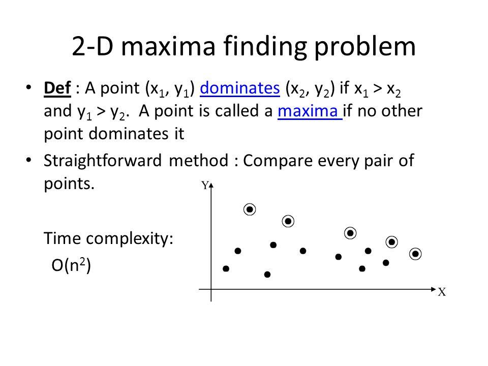 2-D maxima finding problem Def : A point (x 1, y 1 ) dominates (x 2, y 2 ) if x 1 > x 2 and y 1 > y 2.