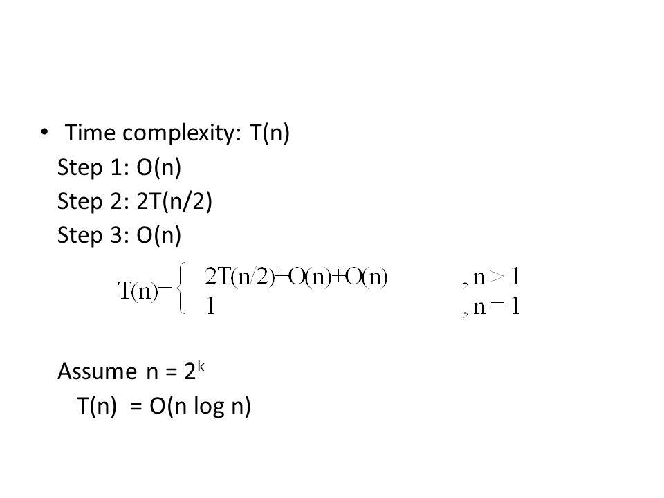 Time complexity: T(n) Step 1: O(n) Step 2: 2T(n/2) Step 3: O(n) Assume n = 2 k T(n) = O(n log n)